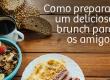 Como preparar um delicioso brunch para os amigos
