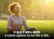 O que é Wellness e como aplicá-lo no seu dia a dia