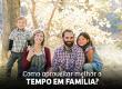 Como Aproveitar Melhor o Tempo em Família?